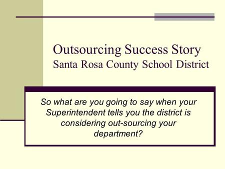 Outsourcing Success Story Santa Rosa County School District So what are you going to say when your Superintendent tells you the district is considering.