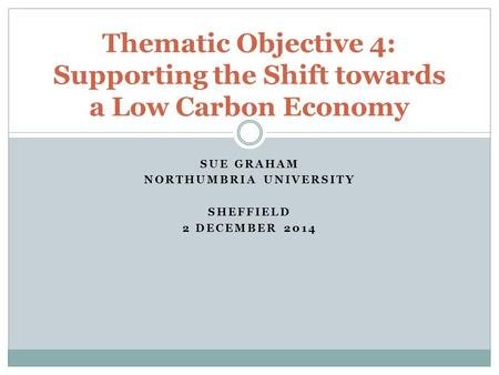 SUE GRAHAM NORTHUMBRIA UNIVERSITY SHEFFIELD 2 DECEMBER 2014 Thematic Objective 4: Supporting the Shift towards a Low Carbon Economy.