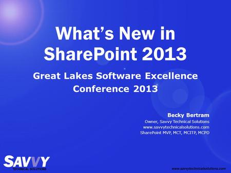 What's New in SharePoint 2013 Great Lakes Software Excellence Conference 2013 Becky Bertram Owner, Savvy Technical Solutions www.savvytechnicalsolutions.com.