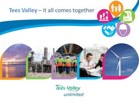 Tees Valley – it all comes together. Location / Lifestyle Five distinct boroughs to offer cosmopolitan town centres, dramatic coastline and rolling countryside.