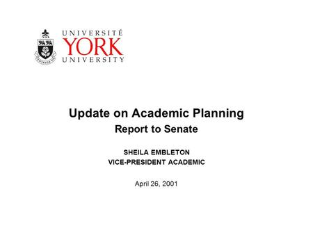 Update on Academic Planning Report to Senate SHEILA EMBLETON VICE-PRESIDENT ACADEMIC April 26, 2001.