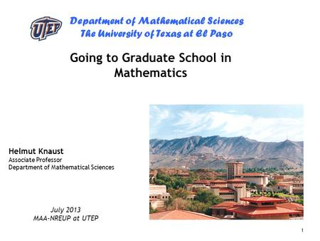 Department of Mathematical Sciences The University of Texas at El Paso 1 Going to Graduate School in Mathematics Helmut Knaust Associate Professor Department.