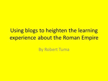 Using blogs to heighten the learning experience about the Roman Empire By Robert Tuma.