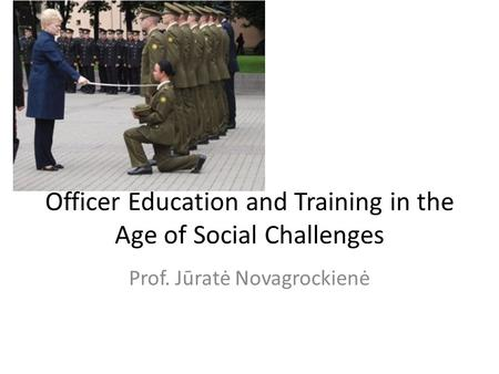 Officer Education and Training in the Age of Social Challenges Prof. Jūratė Novagrockienė.