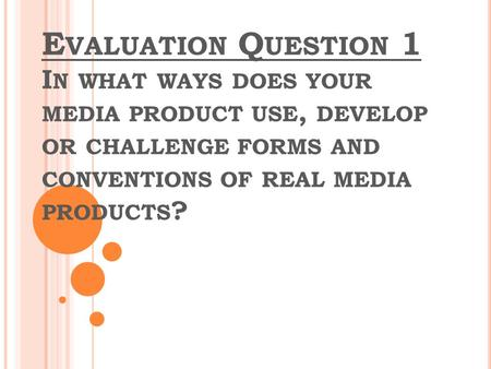 E VALUATION Q UESTION 1 I N WHAT WAYS DOES YOUR MEDIA PRODUCT USE, DEVELOP OR CHALLENGE FORMS AND CONVENTIONS OF REAL MEDIA PRODUCTS ?