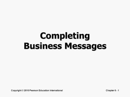 Copyright © 2010 Pearson Education InternationalChapter 6 - 1 Completing Business Messages.