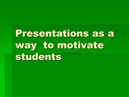 Presentations as a way to motivate students. How did it all start? ►As a result of trying to figure out a way to rivet their attention and make more practical.