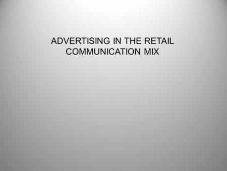 ADVERTISING IN THE RETAIL COMMUNICATION MIX. Objectives of Communication Program Long-Term -Build Brand Image -Create Loyalty Short-Term -Increase Traffic.