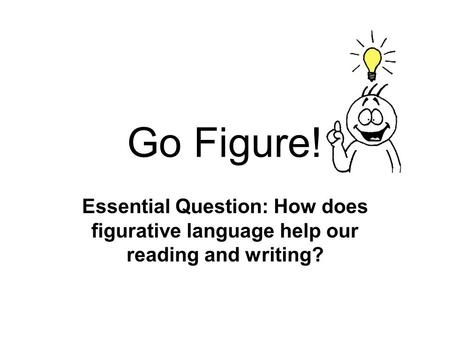 Go Figure! Essential Question: How does figurative language help our reading and writing?