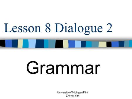 Lesson 8 Dialogue 2 Grammar University of Michigan Flint Zhong, Yan.