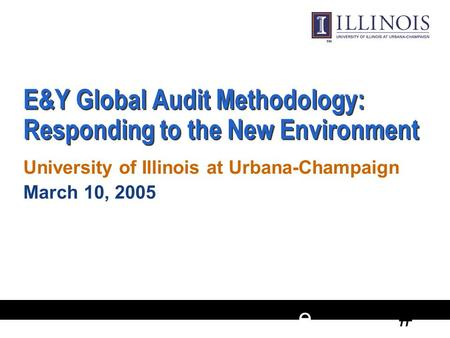 # e E&Y Global Audit Methodology: Responding to the New Environment University of Illinois at Urbana-Champaign March 10, 2005 University of Illinois at.