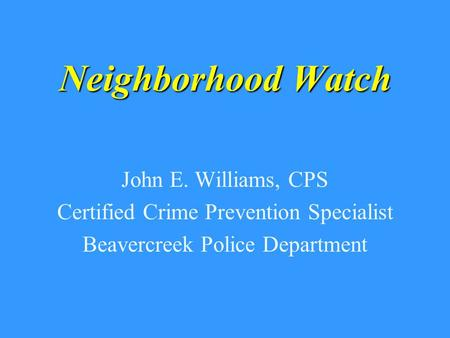 Neighborhood Watch John E. Williams, CPS Certified Crime Prevention Specialist Beavercreek Police Department.