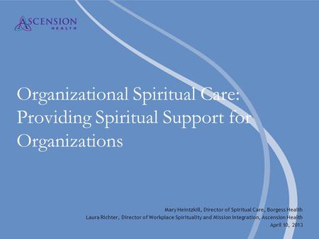Organizational Spiritual Care: Providing Spiritual Support for Organizations Mary Heintzkill, Director of Spiritual Care, Borgess Health Laura Richter,