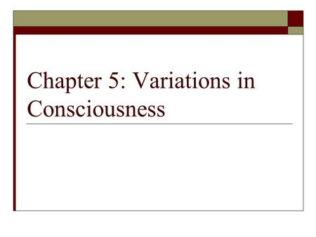 Chapter 5: Variations in Consciousness