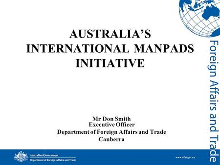 AUSTRALIA'S INTERNATIONAL MANPADS INITIATIVE Mr Don Smith Executive Officer Department of Foreign Affairs and Trade Canberra.