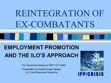 "1 REINTEGRATION OF EX-COMBATANTS EMPLOYMENT PROMOTION AND THE ILO'S APPROACH The ""Stockholm Initiative on DDR"" 10/11/2004 Presentation by Donato Kiniger-Passigli."
