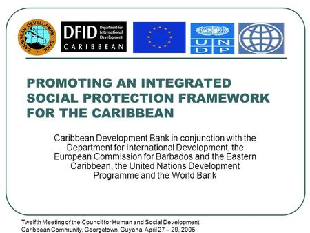 Twelfth Meeting of the Council for Human and Social Development, Caribbean Community, Georgetown, Guyana. April 27 – 29, 2005 PROMOTING AN INTEGRATED SOCIAL.