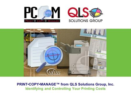 PRINTCOPYMANAGE™ from QLS Solutions Group, Inc. Identifying and Controlling Your Printing Costs.