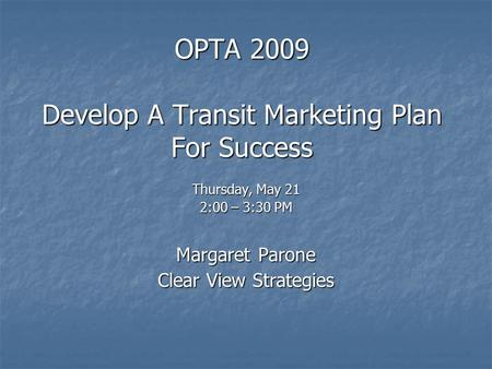 OPTA 2009 Develop A Transit Marketing Plan For Success Thursday, May 21 2:00 – 3:30 PM Margaret Parone Clear View Strategies.
