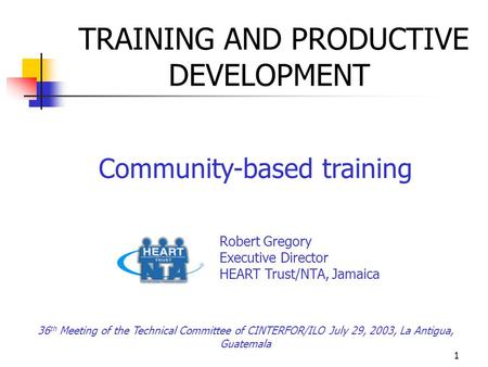 1 TRAINING AND PRODUCTIVE DEVELOPMENT Community-based training Robert Gregory Executive Director HEART Trust/NTA, Jamaica 36 th Meeting of the Technical.