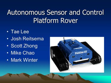 Autonomous Sensor and Control Platform Rover Tae Lee Josh Reitsema Scott Zhong Mike Chao Mark Winter.