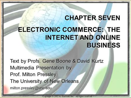 Copyright © 2002 by Harcourt, Inc. All rights reserved. CHAPTER SEVEN ELECTRONIC COMMERCE: THE INTERNET AND ONLINE BUSINESS Text by Profs. Gene Boone &
