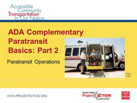 WWW.PROJECTACTION.ORG ADA Complementary Paratransit Basics: Part 2 Paratransit Operations Photo: TARC.