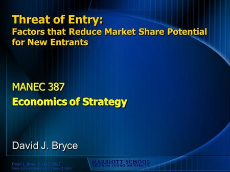 David J. Bryce © 1996-2002 Some portions adapted from Baye © 2002 Threat of Entry: Factors that Reduce Market Share Potential for New Entrants MANEC 387.