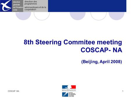 COSCAP -NAApril 20081 direction générale de l 'Aviation civile 8th Steering Commitee meeting COSCAP- NA (Beijing, April 2008) direction générale de l'Aviation.