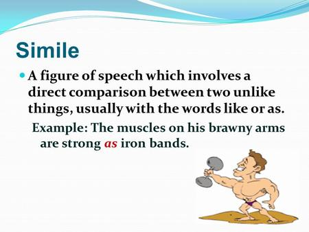 Simile A figure of speech which involves a direct comparison between two unlike things, usually with the words like or as. Example: The muscles on his.