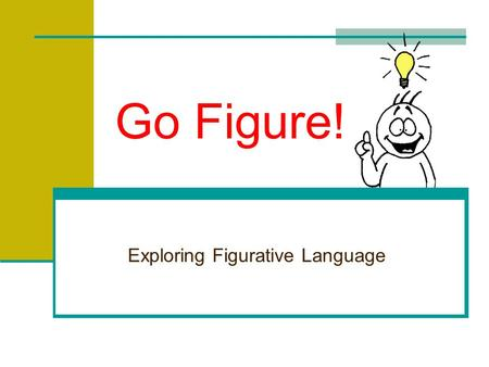 Go Figure! Exploring Figurative Language Figurative Language …cannot be understood word for word. …takes many forms. …usually compares two unlike things.