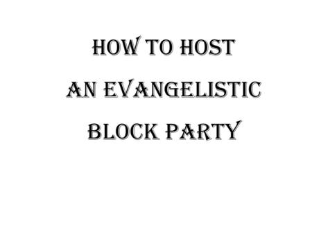 HOW TO HOST AN EVANGELISTIC BLOCK PARTY The key to a successful Evangelistic Block Party: