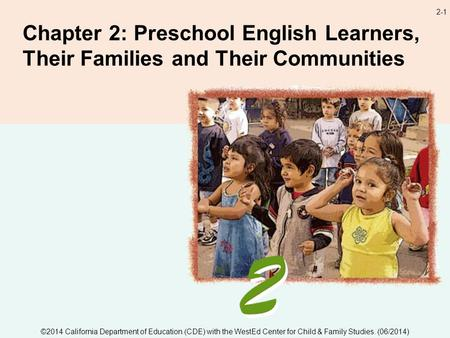 2-1 Chapter 2: Preschool English Learners, Their Families and Their Communities ©2014 California Department of Education (CDE) with the WestEd Center for.