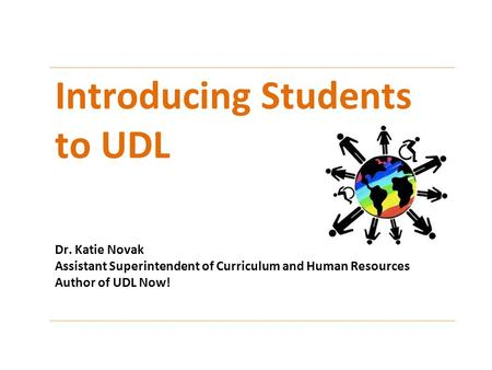 Introducing Students to UDL Dr. Katie Novak Assistant Superintendent of Curriculum and Human Resources Author of UDL Now!