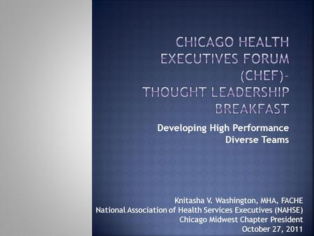 Developing High Performance Diverse Teams Knitasha V. Washington, MHA, FACHE National Association of Health Services Executives (NAHSE) Chicago Midwest.