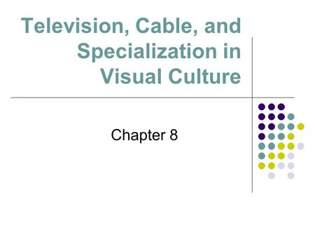 Television, Cable, and Specialization in Visual Culture Chapter 8.