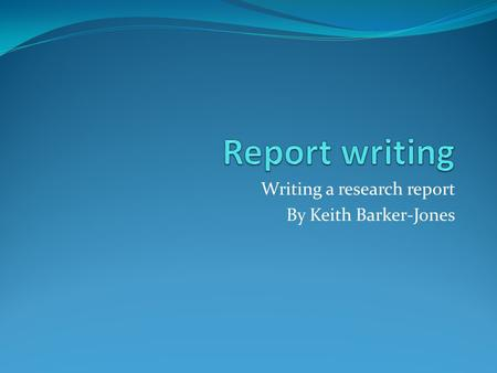 Writing a research report By Keith Barker-Jones. Overview Leading up to writing a dissertation a student is expected to: Prepare a project proposal Carry.