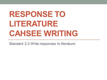 RESPONSE TO LITERATURE CAHSEE WRITING Standard 2.2 Write responses to literature: