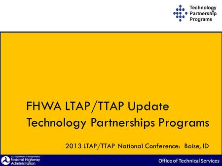 FHWA LTAP/TTAP Update Technology Partnerships Programs 2013 LTAP/TTAP National Conference: Boise, ID.
