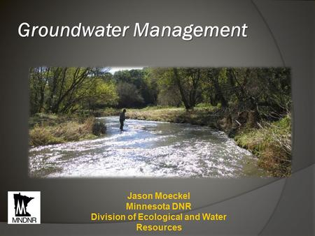 Groundwater Management Jason Moeckel Minnesota DNR Division of Ecological and Water Resources.