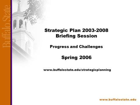 Strategic Plan 2003-2008 Briefing Session Progress and Challenges Spring 2006 www.buffalostate.edu/strategicplanning.
