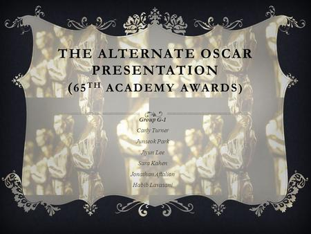 THE ALTERNATE OSCAR PRESENTATION ( 65 TH ACADEMY AWARDS) Group G-1 Carly Turner Junseok Park Jiyun Lee Sara Kahen Jonathan Aftalion Habib Lavasani.