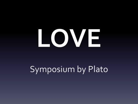 LOVE Symposium by Plato. Symposium A Greek discussion or debate.