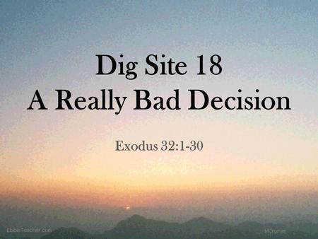 Dig Site 18 A Really Bad Decision Exodus 32:1-30.