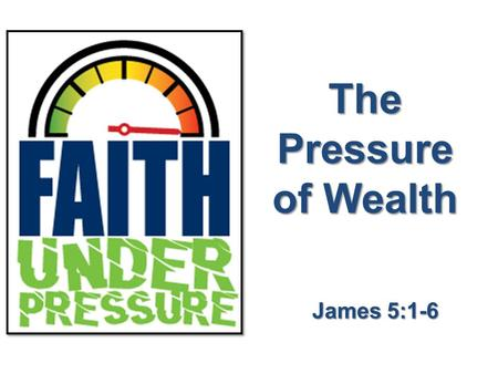 The Pressure of Wealth James 5:1-6. James 5:1 Now listen, you rich people, weep and wail because of the misery that is coming upon you. We Are All Wealthy.