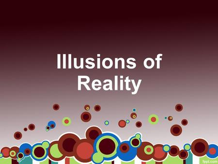 Illusions of Reality. First Things First… The essential question… –How does an individual's illusion of reality influence the choices one makes?