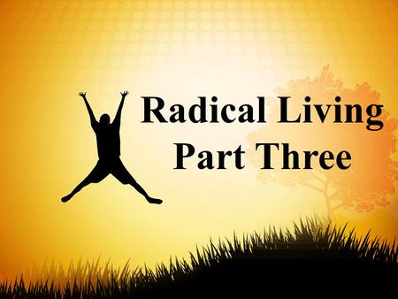 Radical Living Part Three. 11 Friends, this world is not your home, so don't make yourselves cozy in it. Don't indulge your ego at the expense of your.