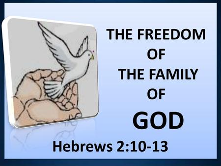 THE FREEDOM OF THE FAMILY OF GOD Hebrews 2:10-13 THE FREEDOM OF THE FAMILY OF GOD Hebrews 2:10-13.