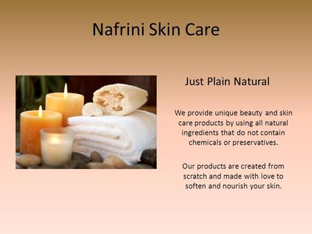 Nafrini Skin Care Just Plain Natural We provide unique beauty and skin care products by using all natural ingredients that do not contain chemicals or.