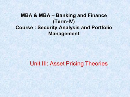 MBA & MBA – Banking and Finance (Term-IV) Course : Security Analysis and Portfolio Management Unit III: Asset Pricing Theories.